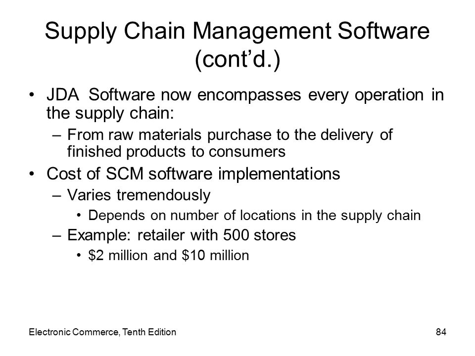 Supply Chain Management Software (cont'd.) JDA Software now encompasses every operation in the supply chain: –From raw materials purchase to the delivery of finished products to consumers Cost of SCM software implementations –Varies tremendously Depends on number of locations in the supply chain –Example: retailer with 500 stores $2 million and $10 million Electronic Commerce, Tenth Edition84