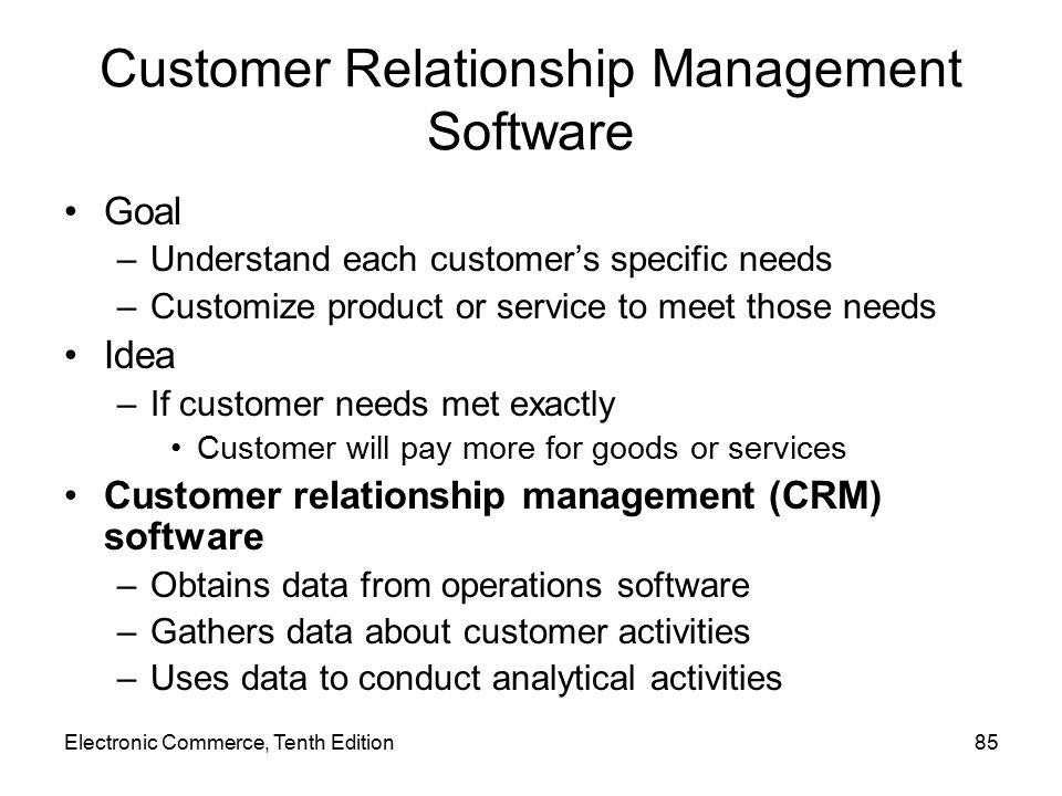 Electronic Commerce, Tenth Edition85 Customer Relationship Management Software Goal –Understand each customer's specific needs –Customize product or service to meet those needs Idea –If customer needs met exactly Customer will pay more for goods or services Customer relationship management (CRM) software –Obtains data from operations software –Gathers data about customer activities –Uses data to conduct analytical activities