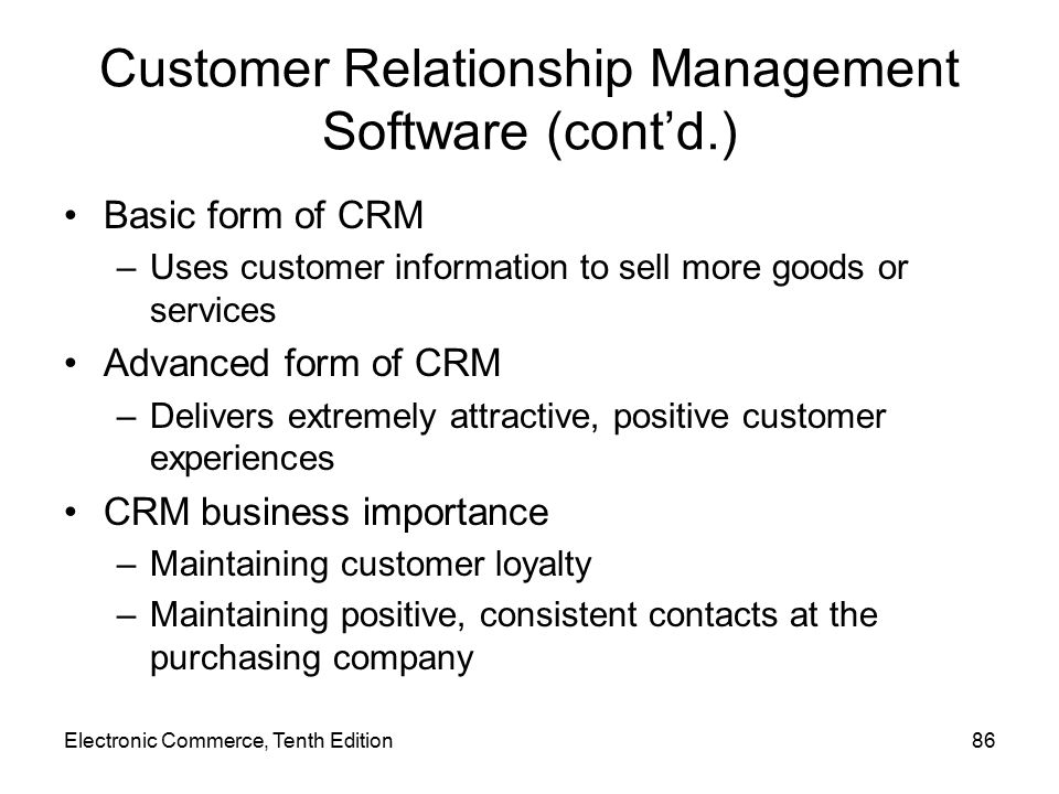 Electronic Commerce, Tenth Edition86 Customer Relationship Management Software (cont'd.) Basic form of CRM –Uses customer information to sell more goods or services Advanced form of CRM –Delivers extremely attractive, positive customer experiences CRM business importance –Maintaining customer loyalty –Maintaining positive, consistent contacts at the purchasing company
