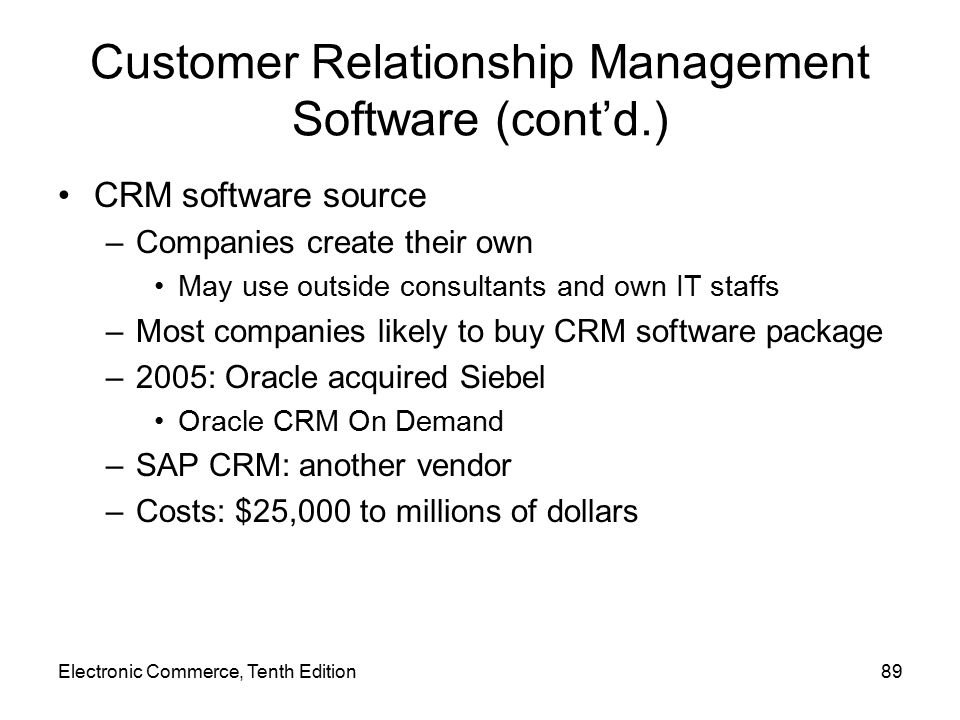 Customer Relationship Management Software (cont'd.) CRM software source –Companies create their own May use outside consultants and own IT staffs –Most companies likely to buy CRM software package –2005: Oracle acquired Siebel Oracle CRM On Demand –SAP CRM: another vendor –Costs: $25,000 to millions of dollars Electronic Commerce, Tenth Edition89