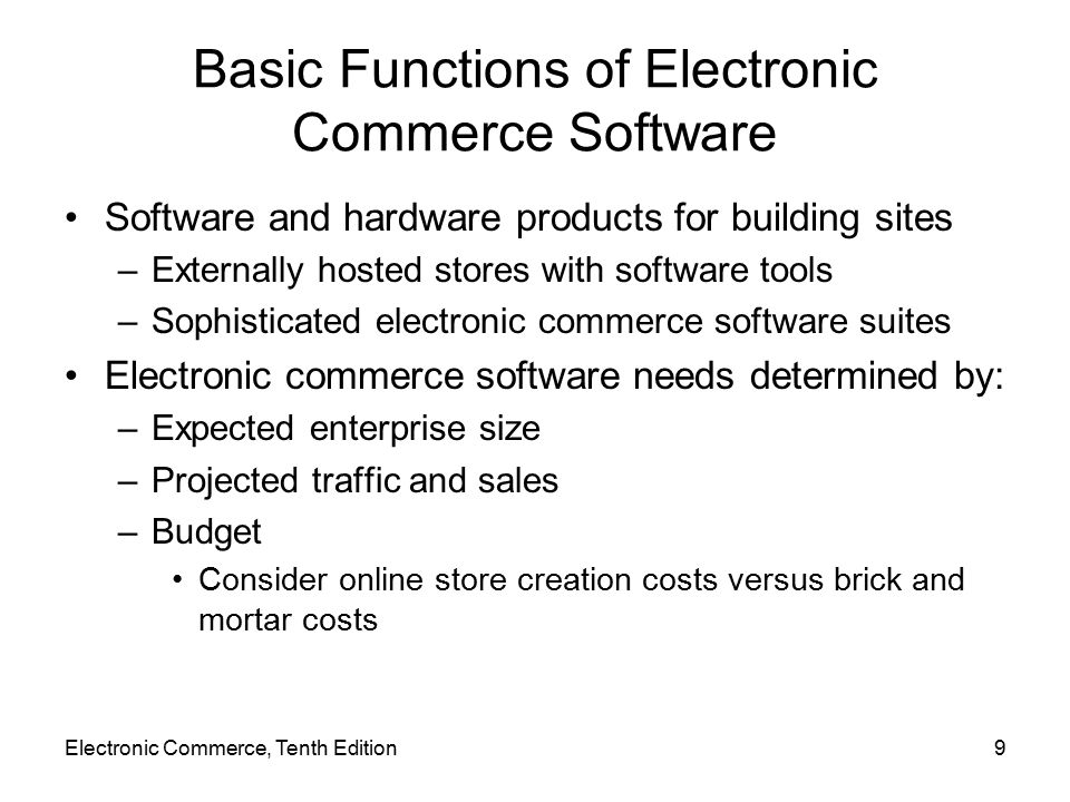 Basic Functions of Electronic Commerce Software Software and hardware products for building sites –Externally hosted stores with software tools –Sophisticated electronic commerce software suites Electronic commerce software needs determined by: –Expected enterprise size –Projected traffic and sales –Budget Consider online store creation costs versus brick and mortar costs Electronic Commerce, Tenth Edition9