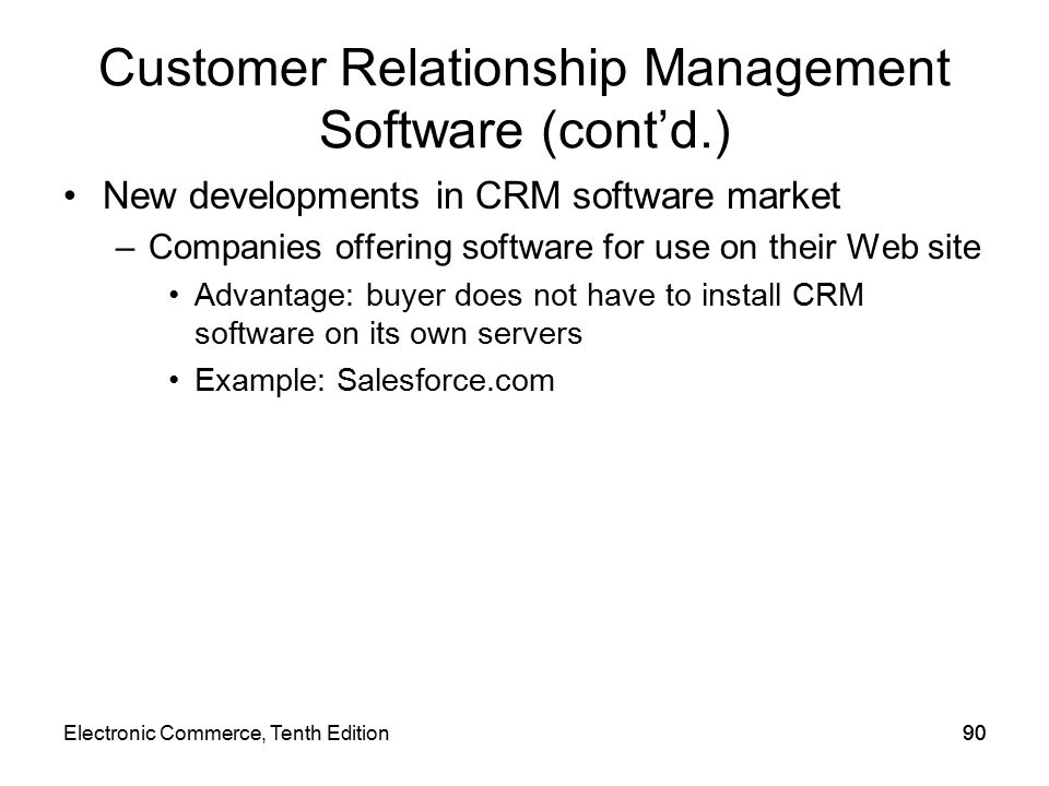 Customer Relationship Management Software (cont'd.) New developments in CRM software market –Companies offering software for use on their Web site Advantage: buyer does not have to install CRM software on its own servers Example: Salesforce.com 90Electronic Commerce, Tenth Edition90