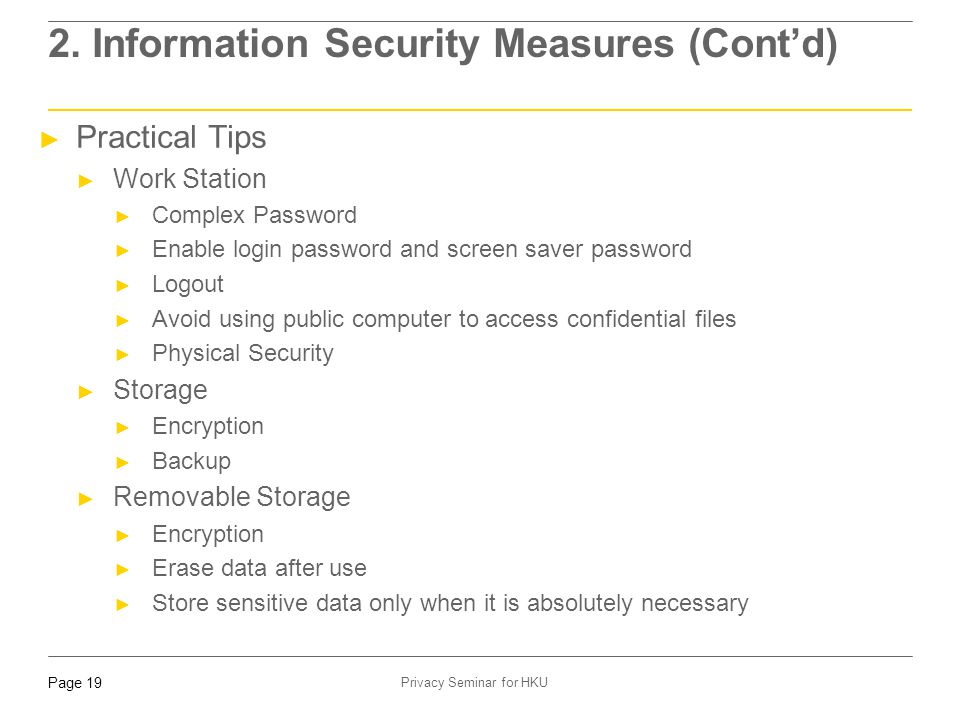 Page 19 Privacy Seminar for HKU 2. Information Security Measures (Cont'd) ► Practical Tips ► Work Station ► Complex Password ► Enable login password a
