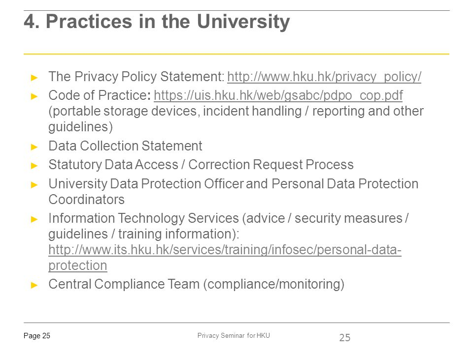 Page 25 Privacy Seminar for HKU 4. Practices in the University 25 ► The Privacy Policy Statement: http://www.hku.hk/privacy_policy/http://www.hku.hk/p