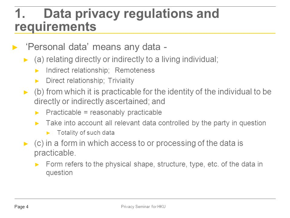 Page 4 Privacy Seminar for HKU 1. Data privacy regulations and requirements ► 'Personal data' means any data - ► (a) relating directly or indirectly t