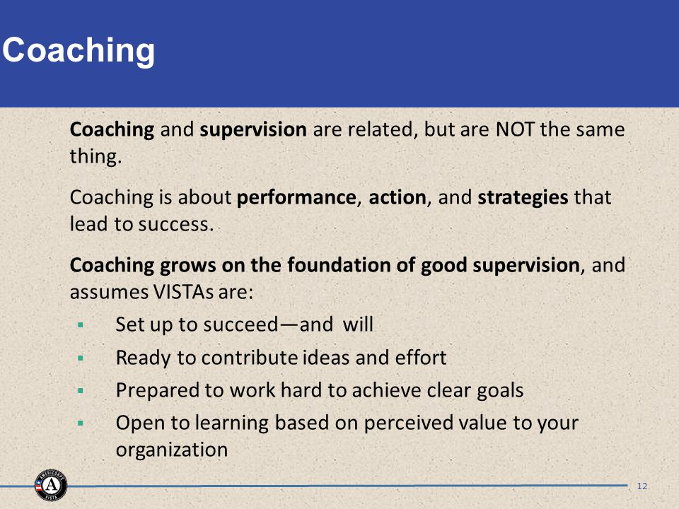 Coaching 12 Coaching and supervision are related, but are NOT the same thing. Coaching is about performance, action, and strategies that lead to succe