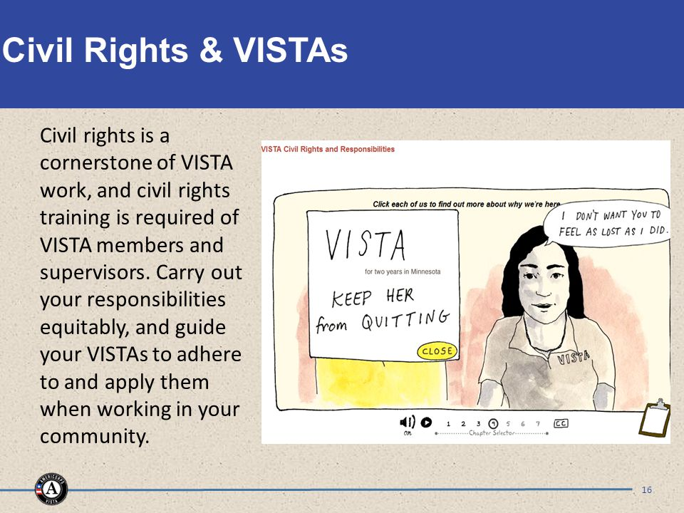 Civil Rights & VISTAs 16 Civil rights is a cornerstone of VISTA work, and civil rights training is required of VISTA members and supervisors.