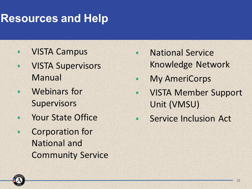 Resources and Help  VISTA Campus  VISTA Supervisors Manual  Webinars for Supervisors  Your State Office  Corporation for National and Community Service 20  National Service Knowledge Network  My AmeriCorps  VISTA Member Support Unit (VMSU)  Service Inclusion Act