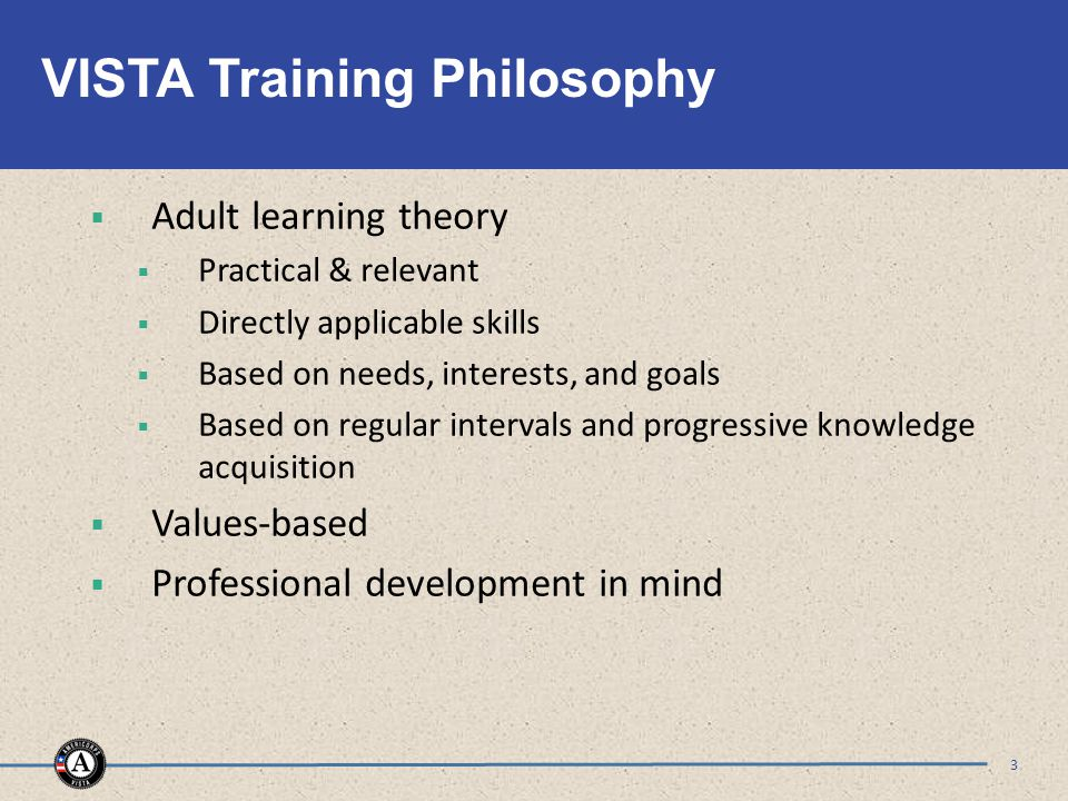 VISTA Training Philosophy  Adult learning theory  Practical & relevant  Directly applicable skills  Based on needs, interests, and goals  Based on regular intervals and progressive knowledge acquisition  Values-based  Professional development in mind 3