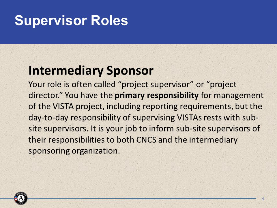 Supervisor Roles 4 Intermediary Sponsor Your role is often called project supervisor or project director. You have the primary responsibility for management of the VISTA project, including reporting requirements, but the day-to-day responsibility of supervising VISTAs rests with sub- site supervisors.