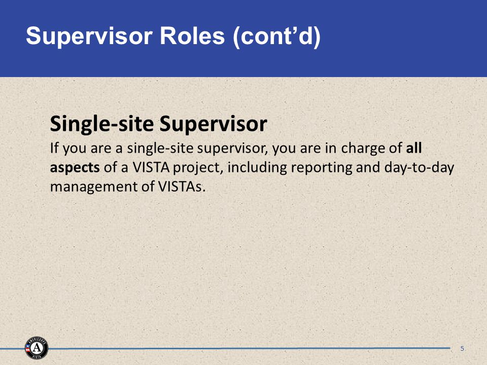 Supervisor Roles (cont'd) 5 Single-site Supervisor If you are a single-site supervisor, you are in charge of all aspects of a VISTA project, including reporting and day-to-day management of VISTAs.