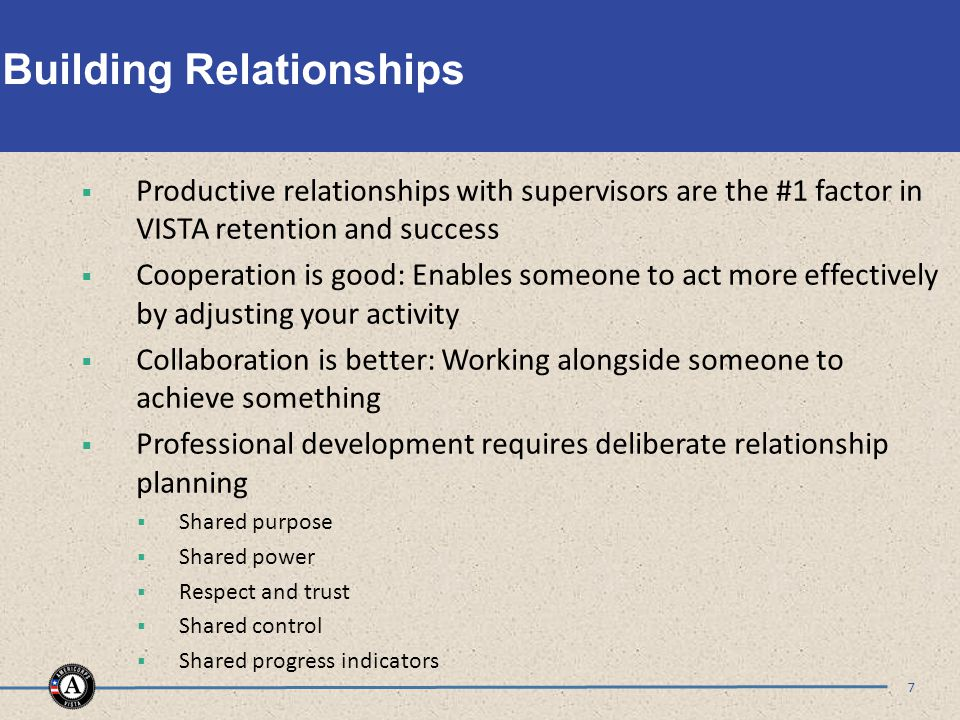 Building Relationships  Productive relationships with supervisors are the #1 factor in VISTA retention and success  Cooperation is good: Enables someone to act more effectively by adjusting your activity  Collaboration is better: Working alongside someone to achieve something  Professional development requires deliberate relationship planning  Shared purpose  Shared power  Respect and trust  Shared control  Shared progress indicators 7