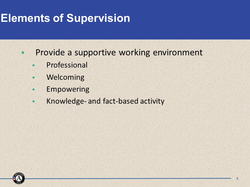 Elements of Supervision  Provide a supportive working environment  Professional  Welcoming  Empowering  Knowledge- and fact-based activity 8