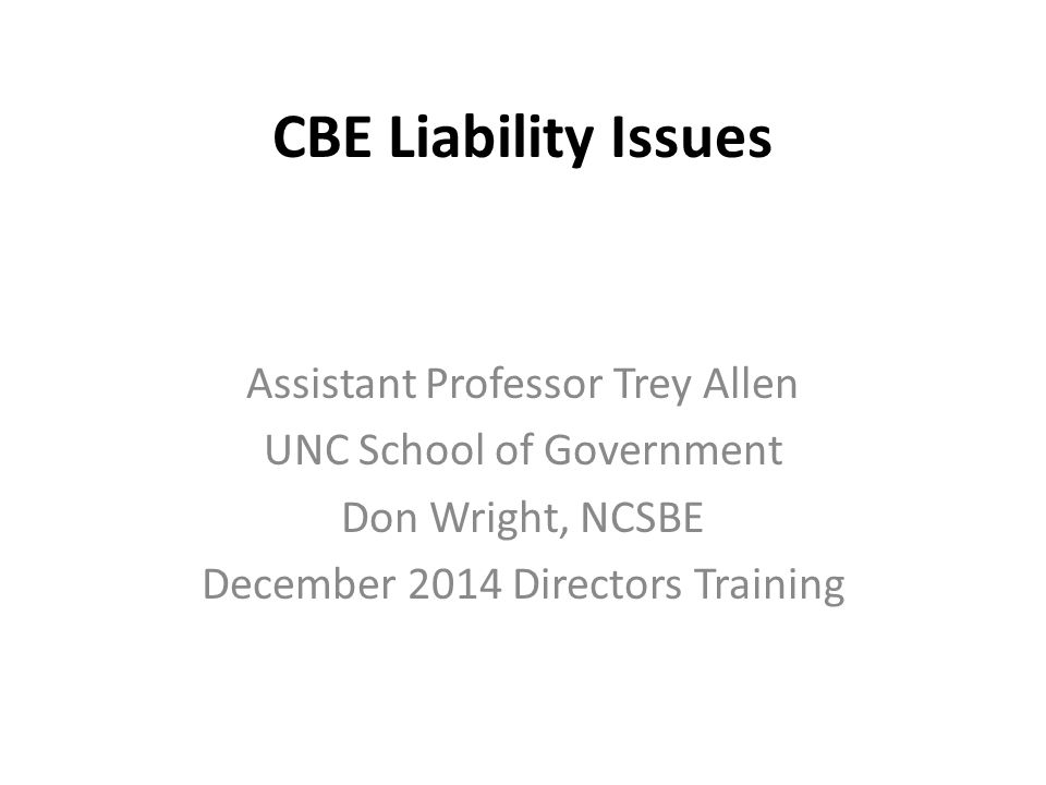 CBE Liability Issues Assistant Professor Trey Allen UNC School of Government Don Wright, NCSBE December 2014 Directors Training