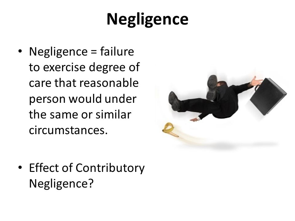 Negligence Negligence = failure to exercise degree of care that reasonable person would under the same or similar circumstances.
