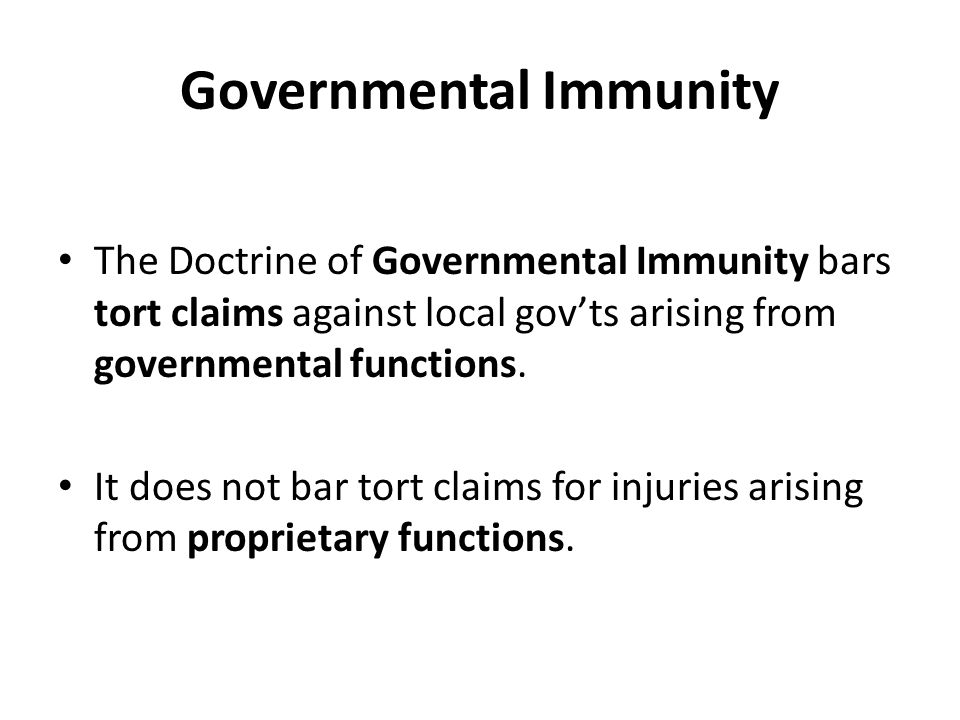 Governmental Immunity The Doctrine of Governmental Immunity bars tort claims against local gov'ts arising from governmental functions.