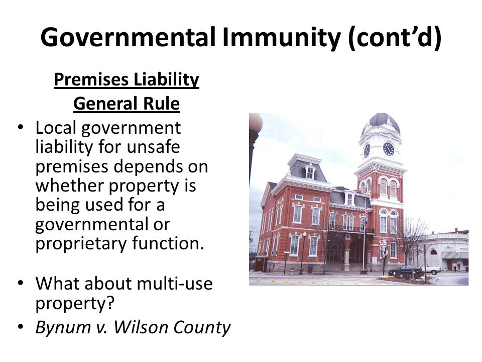 Governmental Immunity (cont'd) Premises Liability General Rule Local government liability for unsafe premises depends on whether property is being used for a governmental or proprietary function.