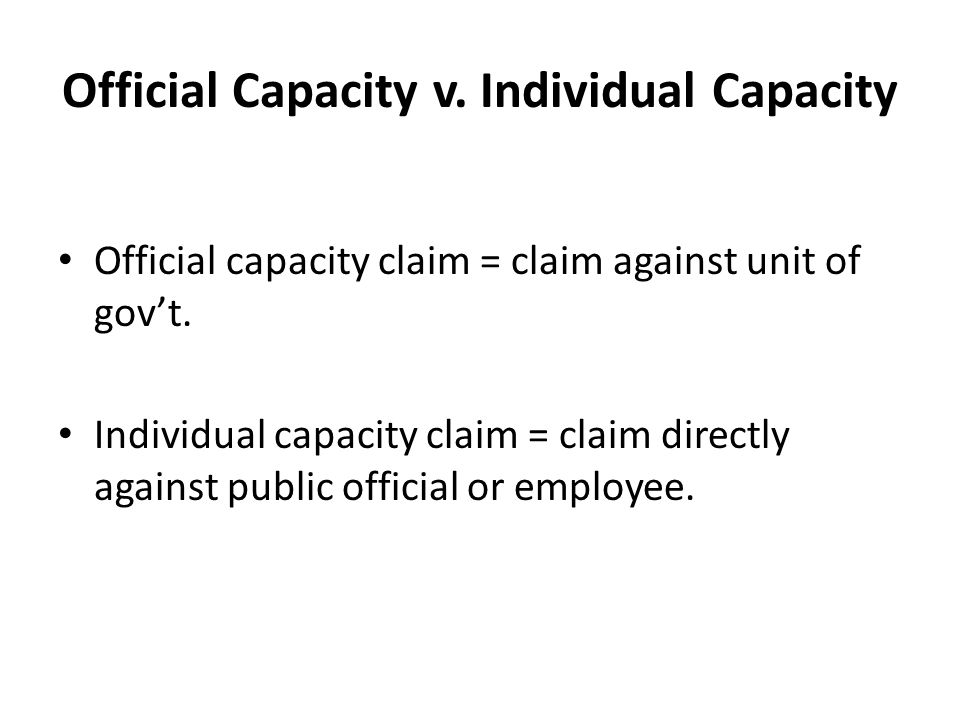 Official Capacity v. Individual Capacity Official capacity claim = claim against unit of gov't.