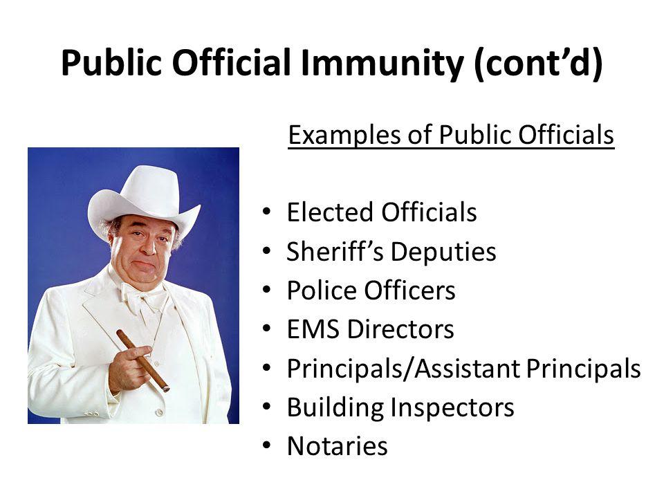 Public Official Immunity (cont'd) Examples of Public Officials Elected Officials Sheriff's Deputies Police Officers EMS Directors Principals/Assistant Principals Building Inspectors Notaries