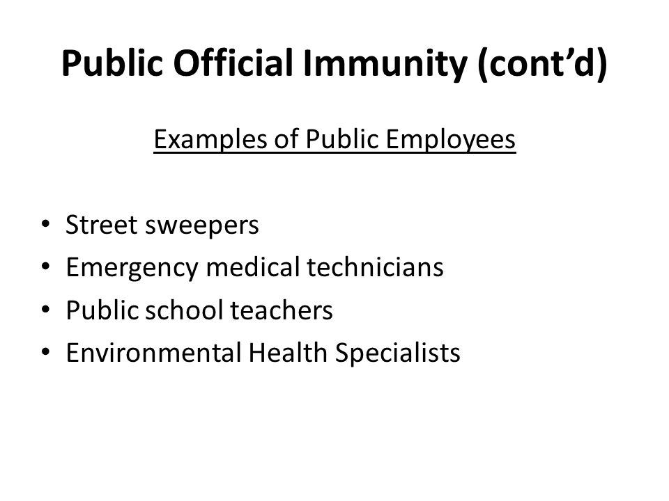 Public Official Immunity (cont'd) Examples of Public Employees Street sweepers Emergency medical technicians Public school teachers Environmental Health Specialists