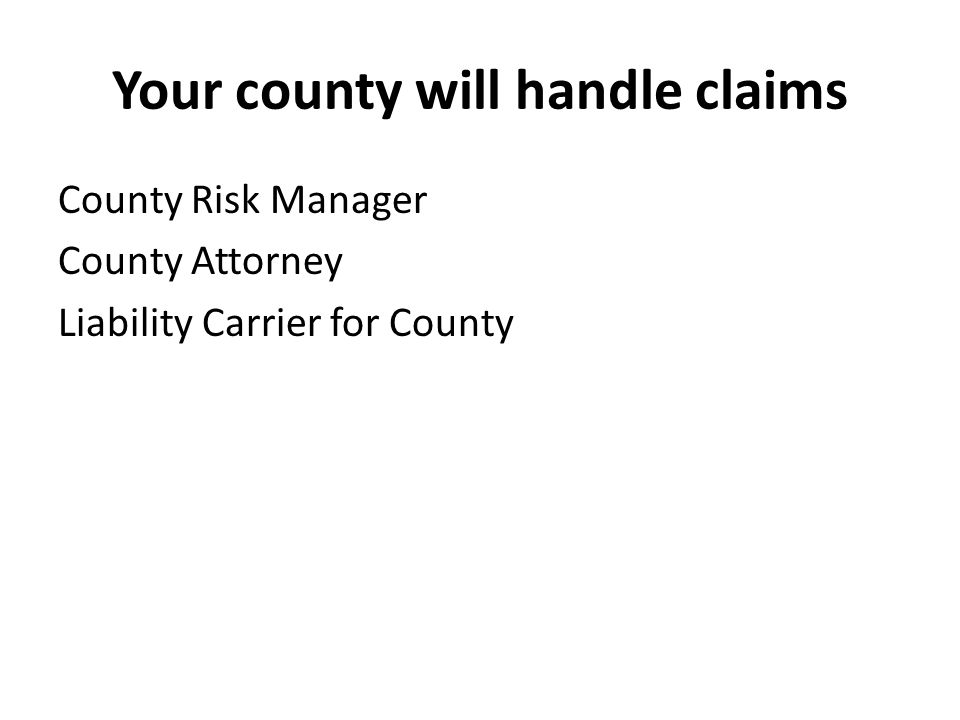Your county will handle claims County Risk Manager County Attorney Liability Carrier for County