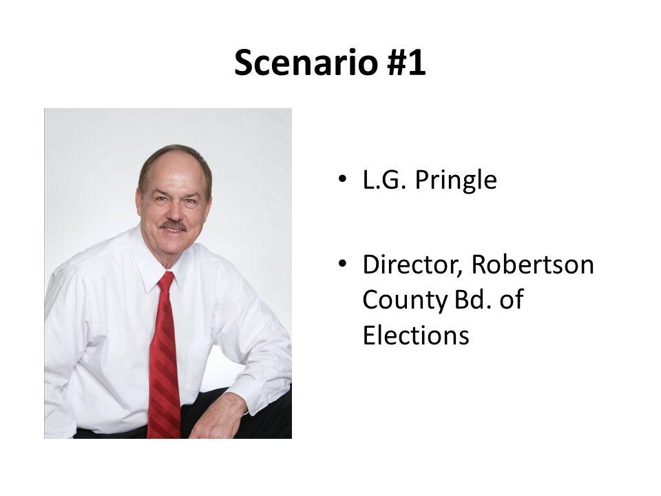 Scenario #1 L.G. Pringle Director, Robertson County Bd. of Elections