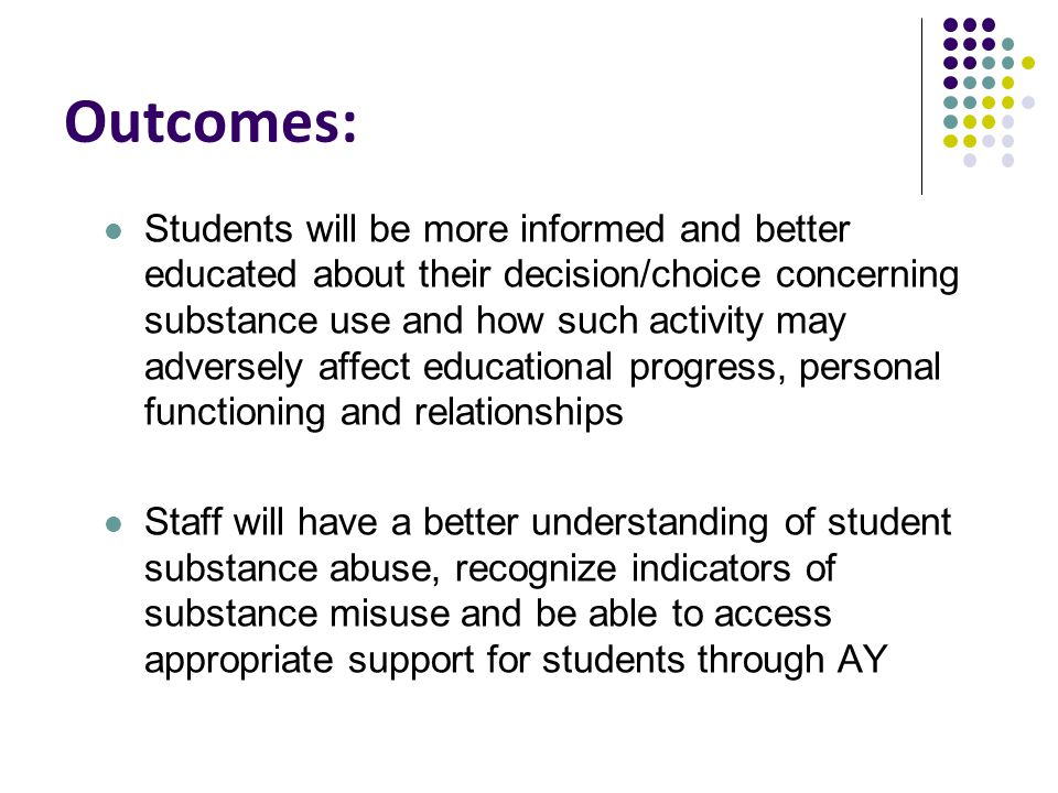 Outcomes: Students will be more informed and better educated about their decision/choice concerning substance use and how such activity may adversely affect educational progress, personal functioning and relationships Staff will have a better understanding of student substance abuse, recognize indicators of substance misuse and be able to access appropriate support for students through AY