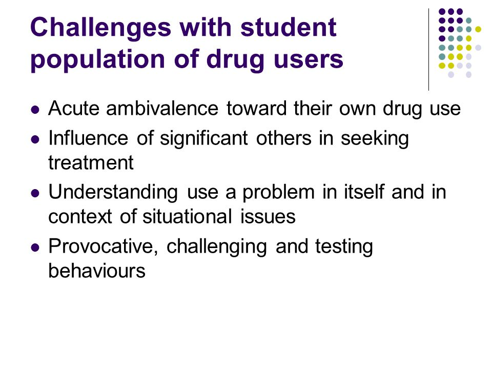 Challenges with student population of drug users Acute ambivalence toward their own drug use Influence of significant others in seeking treatment Understanding use a problem in itself and in context of situational issues Provocative, challenging and testing behaviours