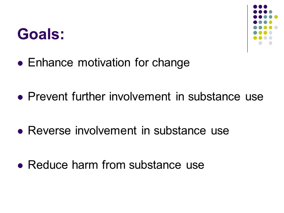 Goals: Enhance motivation for change Prevent further involvement in substance use Reverse involvement in substance use Reduce harm from substance use