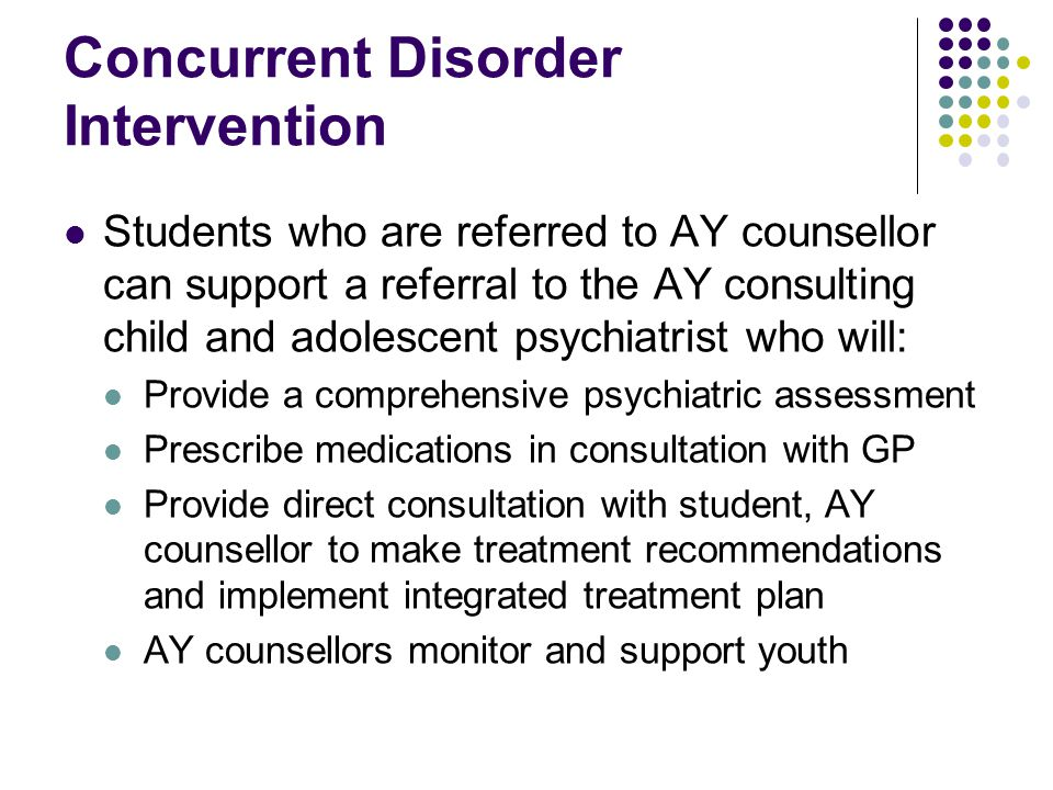 Concurrent Disorder Intervention Students who are referred to AY counsellor can support a referral to the AY consulting child and adolescent psychiatrist who will: Provide a comprehensive psychiatric assessment Prescribe medications in consultation with GP Provide direct consultation with student, AY counsellor to make treatment recommendations and implement integrated treatment plan AY counsellors monitor and support youth