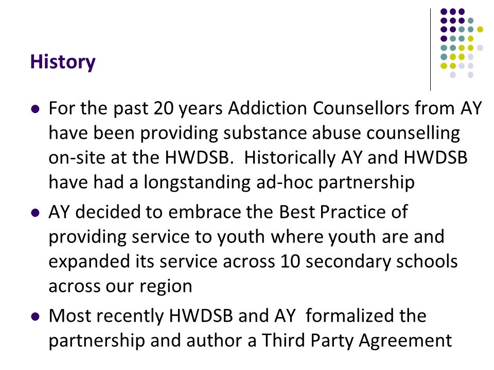 History For the past 20 years Addiction Counsellors from AY have been providing substance abuse counselling on-site at the HWDSB.