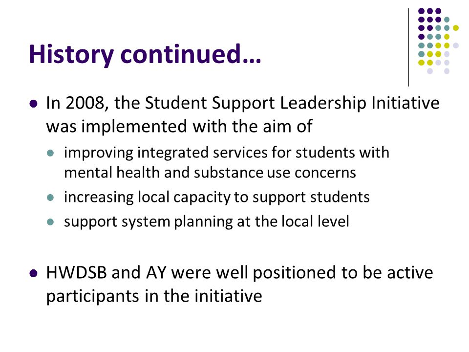 History continued… In 2008, the Student Support Leadership Initiative was implemented with the aim of improving integrated services for students with mental health and substance use concerns increasing local capacity to support students support system planning at the local level HWDSB and AY were well positioned to be active participants in the initiative