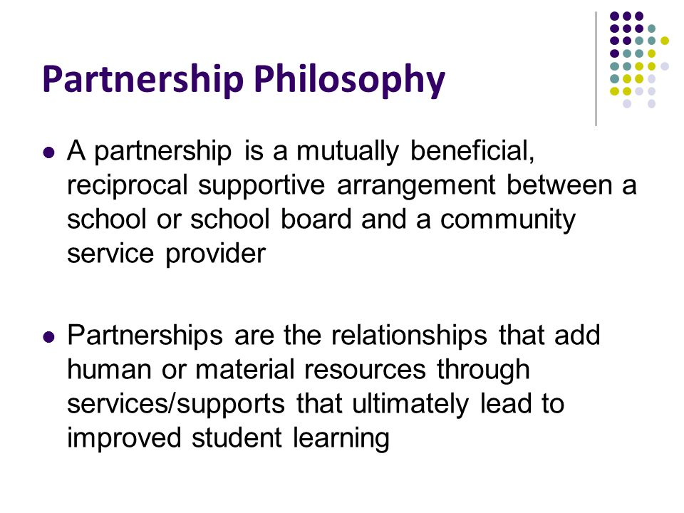 Partnership Philosophy A partnership is a mutually beneficial, reciprocal supportive arrangement between a school or school board and a community service provider Partnerships are the relationships that add human or material resources through services/supports that ultimately lead to improved student learning
