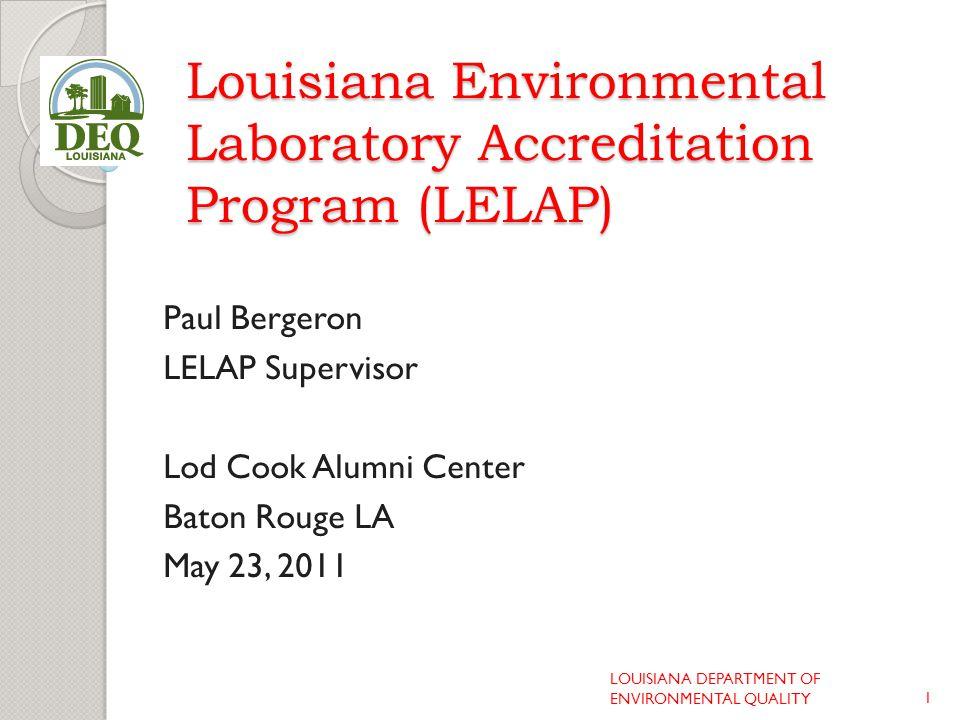 Louisiana Environmental Laboratory Accreditation Program (LELAP) Paul Bergeron LELAP Supervisor Lod Cook Alumni Center Baton Rouge LA May 23, 2011 1 LOUISIANA DEPARTMENT OF ENVIRONMENTAL QUALITY