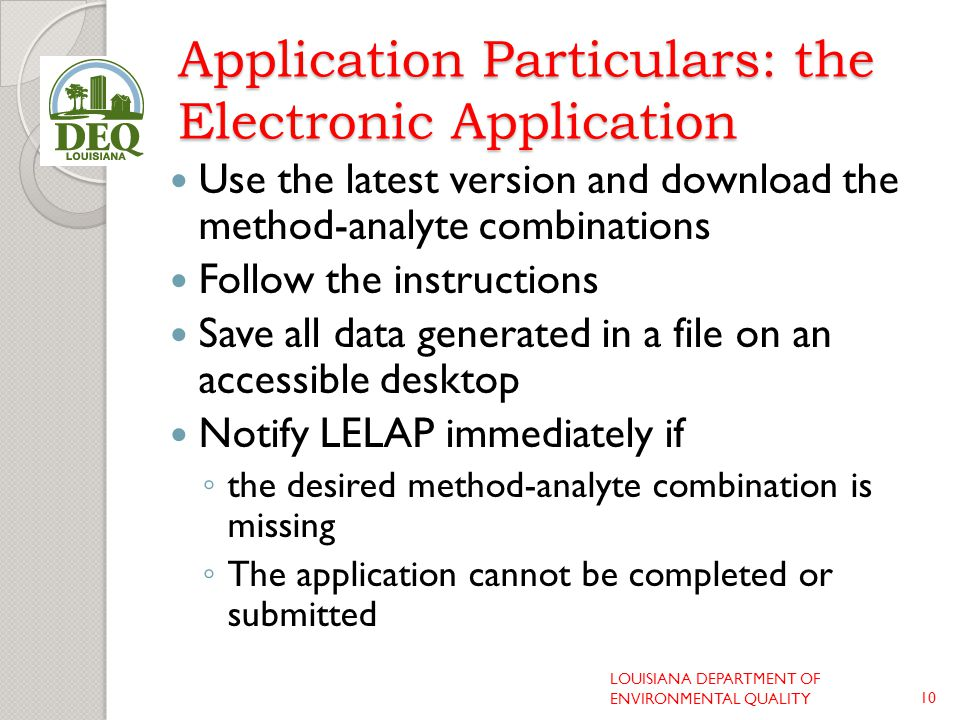 Application Particulars: the Electronic Application Use the latest version and download the method-analyte combinations Follow the instructions Save all data generated in a file on an accessible desktop Notify LELAP immediately if ◦ the desired method-analyte combination is missing ◦ The application cannot be completed or submitted LOUISIANA DEPARTMENT OF ENVIRONMENTAL QUALITY10