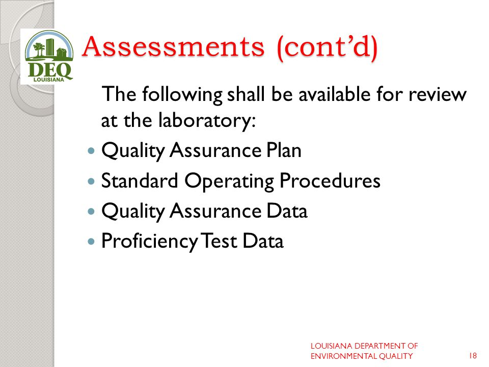 Assessments (cont'd) The following shall be available for review at the laboratory: Quality Assurance Plan Standard Operating Procedures Quality Assurance Data Proficiency Test Data LOUISIANA DEPARTMENT OF ENVIRONMENTAL QUALITY18