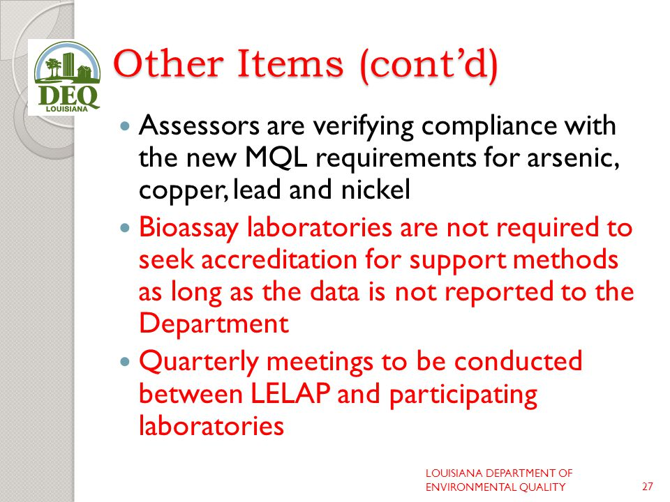 Other Items (cont'd) Assessors are verifying compliance with the new MQL requirements for arsenic, copper, lead and nickel Bioassay laboratories are not required to seek accreditation for support methods as long as the data is not reported to the Department Quarterly meetings to be conducted between LELAP and participating laboratories LOUISIANA DEPARTMENT OF ENVIRONMENTAL QUALITY27