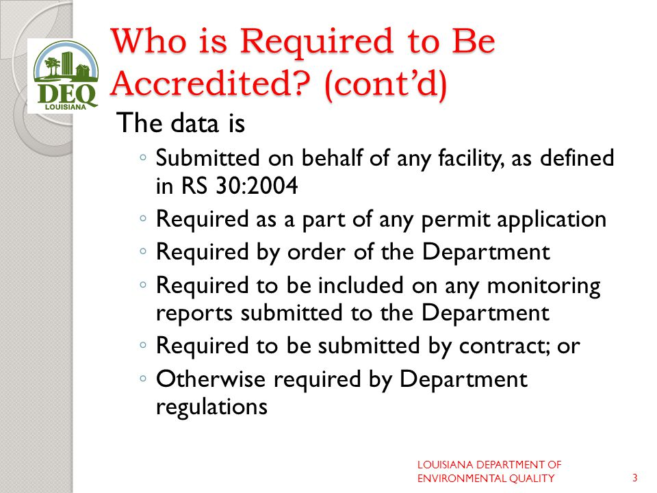 Who is Required to Be Accredited? (cont'd) The data is ◦ Submitted on behalf of any facility, as defined in RS 30:2004 ◦ Required as a part of any per