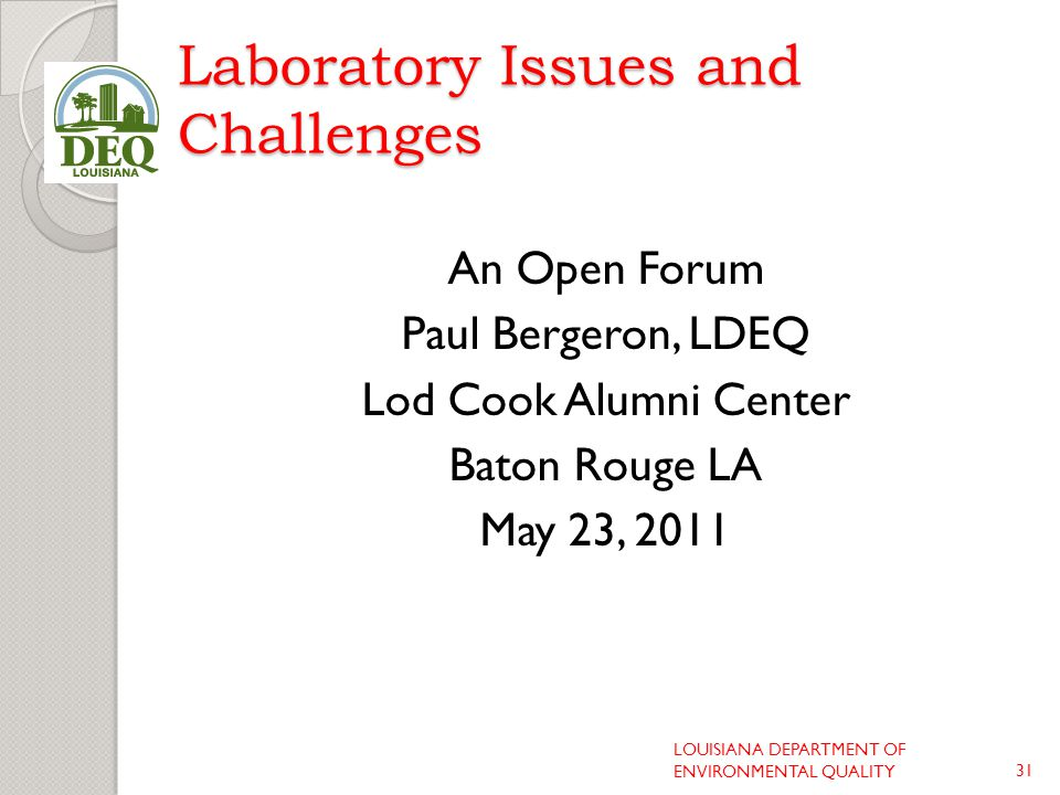 Laboratory Issues and Challenges An Open Forum Paul Bergeron, LDEQ Lod Cook Alumni Center Baton Rouge LA May 23, 2011 LOUISIANA DEPARTMENT OF ENVIRONMENTAL QUALITY31