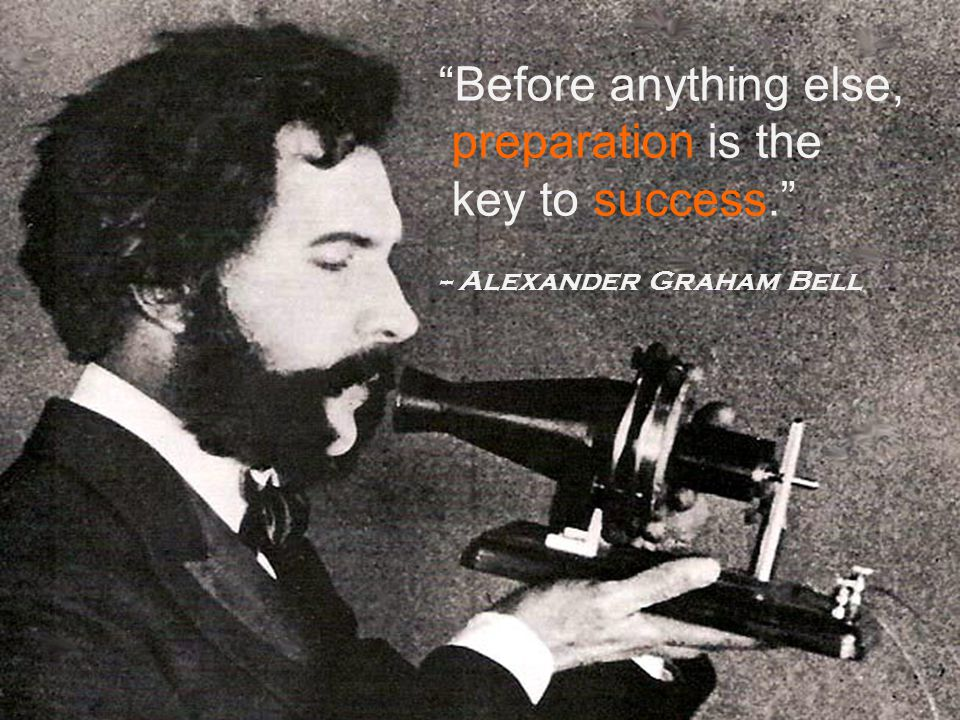 Before anything else, preparation is the key to success. -- Alexander Graham Bell