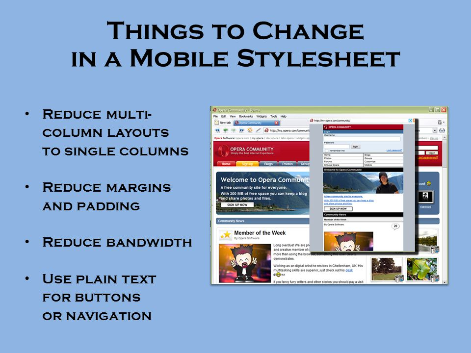 Things to Change in a Mobile Stylesheet Reduce multi- column layouts to single columns Reduce margins and padding Reduce bandwidth Use plain text for buttons or navigation