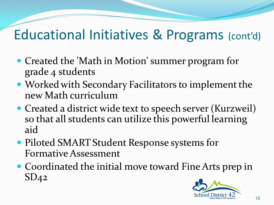 Created the Math in Motion summer program for grade 4 students Worked with Secondary Facilitators to implement the new Math curriculum Created a district wide text to speech server (Kurzweil) so that all students can utilize this powerful learning aid Piloted SMART Student Response systems for Formative Assessment Coordinated the initial move toward Fine Arts prep in SD42 Educational Initiatives & Programs (cont'd) 16