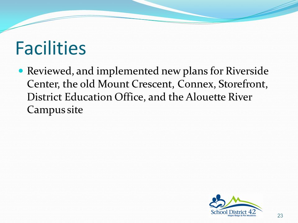 Reviewed, and implemented new plans for Riverside Center, the old Mount Crescent, Connex, Storefront, District Education Office, and the Alouette River Campus site Facilities 23