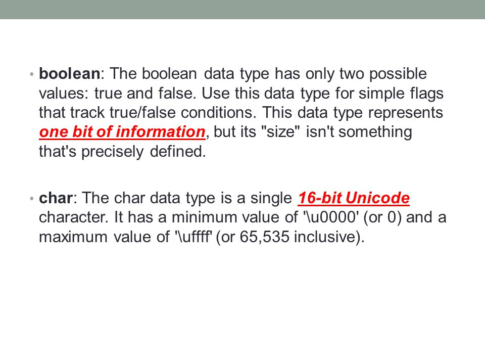 boolean: The boolean data type has only two possible values: true and false. Use this data type for simple flags that track true/false conditions. Thi