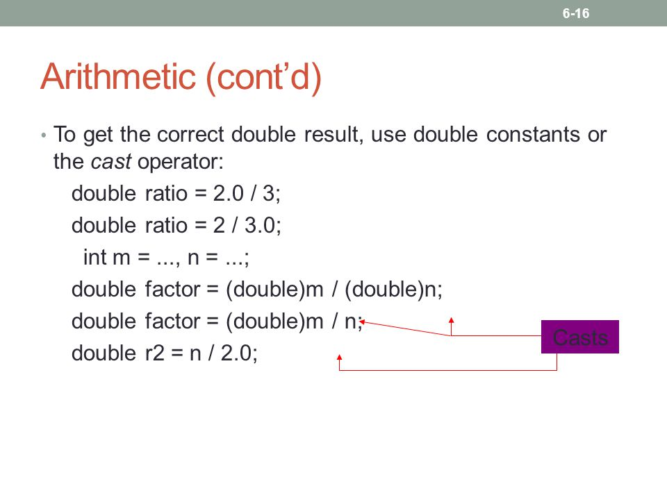 6-16 Arithmetic (cont'd) To get the correct double result, use double constants or the cast operator: double ratio = 2.0 / 3; double ratio = 2 / 3.0;