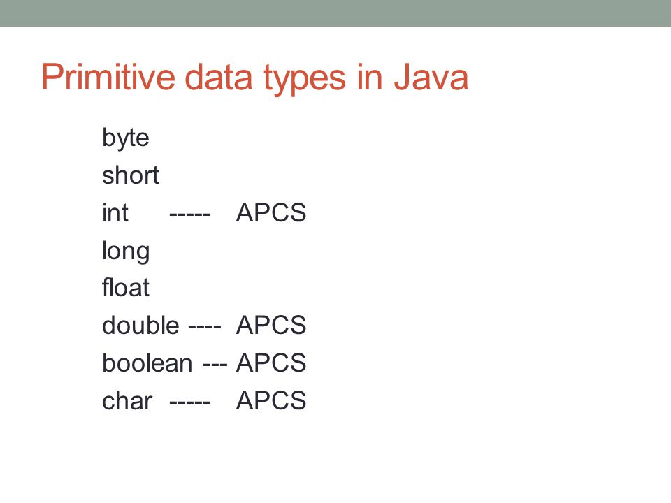 Primitive data types in Java byte short int-----APCS long float double ----APCS boolean ---APCS char-----APCS