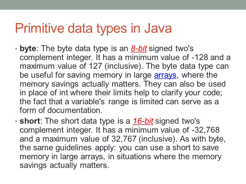 Primitive data types in Java byte: The byte data type is an 8-bit signed two's complement integer. It has a minimum value of -128 and a maximum value
