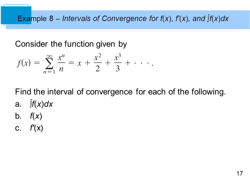 17 Example 8 – Intervals of Convergence for f(x), f (x), and ∫f(x)dx Consider the function given by Find the interval of convergence for each of the following.