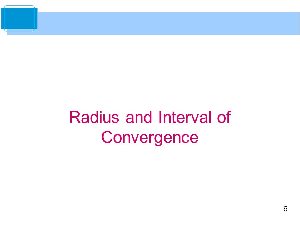 6 Radius and Interval of Convergence