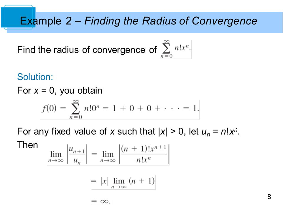 8 Example 2 – Finding the Radius of Convergence Find the radius of convergence of Solution: For x = 0, you obtain For any fixed value of x such that |x| > 0, let u n = n!x n.